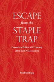 Escape from the Staple Trap - Canadian Political Economy after Left Nationalism ebook by Paul  Kellogg