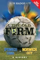 The Old Farm: Ipswich Town v Norwich City - A History ebook by Rob Hadgraft