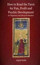 How to Read the Tarot for Fun, Profit and Psychic Development for Beginners and Advanced Readers ebook by