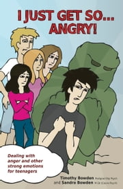 I Just Get So … Angry! - Dealing With Anger and Other Strong Emotions for Teenagers ebook by Sandra Bowden,Timothy Bowden,Sandra Bowden