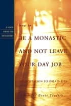 How to Be a Monastic and Not Leave Your Day Job: An Invitation to Oblate Life ebook by Brother Benet Tvedten