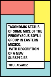 Taxonomic Status of Some Mice of The Peromyscus boylii Group in Eastern Mexico, With Description of a New Subspecies ebook by Ticul Alvarez
