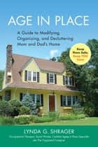 Age in Place - A Guide to Modifying, Organizing and Decluttering Mom and Dad's Home ebook by Lynda Shrager OTR, MSW