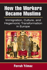 How the Workers Became Muslims - Immigration, Culture, and Hegemonic Transformation in Europe ebook by Ferruh Yilmaz