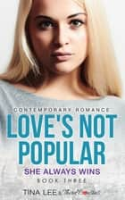 Love's Not Popular - She Always Wins (Book 3) Contemporary Romance ebook by Third Cousins, Tina Lee