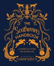 The Southerner's Handbook - A Guide to Living the Good Life ebook by Editors of Garden and Gun