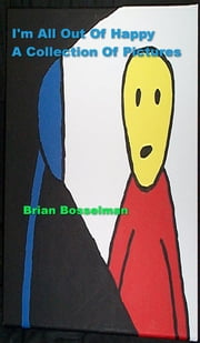 I'm All Out Of Happy - A Collection Of Pictures ebook by Brian Bosselman