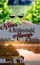 Never A Bridesmaid, Always A Bride ebook by Mary E Thompson