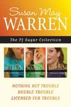 The PJ Sugar Collection: Nothing but Trouble / Double Trouble / Licensed for Trouble ebook door Susan May Warren