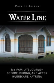Water Line - My Family's Journey Before, During, and After Hurricane Katrina ebook by Patrice Joseph