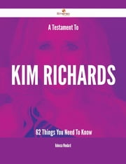 A Testament To Kim Richards - 62 Things You Need To Know ebook by Rebecca Woodard