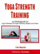 Yoga Strength Training: Lose Weight Naturally Fast - Yoga Techniques For Super Immunity, Weight Loss & Detox ebook by Juliana Baldec