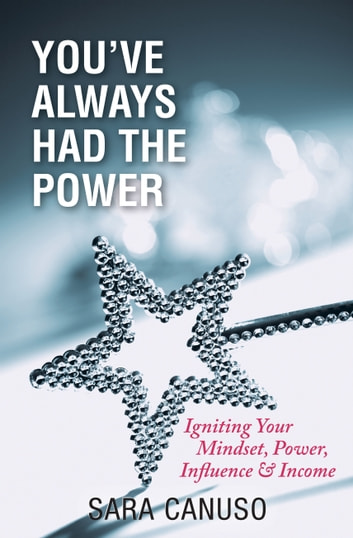 You've Always Had The Power - Igniting Your Mindset, Power, Influence and Income ebook by Sara Canuso
