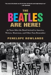 The Beatles Are Here! - 50 Years after the Band Arrived in America, Writers, Musicians & Other Fans Remember ebook by Penelope Rowlands