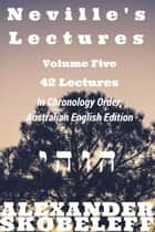 Neville's Lectures, Volume Five, 42 Lectures, 1969 to 1969, Australian English Edition ebook by Alexander Skobeleff