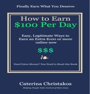 How to Earn a Hundred Dollars a Day Online - Easy, Legitimate Ways to Earn an Extra $100 or More Online Now ebook by Caterina Christakos