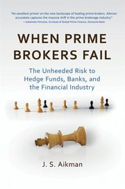 When Prime Brokers Fail - The Unheeded Risk to Hedge Funds, Banks, and the Financial Industry ebook by J. S. Aikman