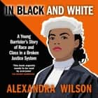 In Black and White - A Young Barrister's Story of Race and Class in a Broken Justice System audiobook by Alexandra Wilson