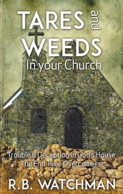 Tares and Weeds in Your Church, Trouble & Deception in God's House, The End Time Overcomers: - Church Discipline, Christian Leadership, Spiritual Warfare, Presumption and Defeating the Enemy ebook by R. B. Watchman