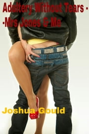 Adultery Without Tears: Mrs Jones and me ebook by Joshua Gould