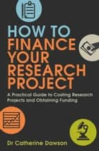 How To Finance Your Research Project - A Practical Guide to Costing Research Projects and Obtaining Funding ebook by Catherine Dawson