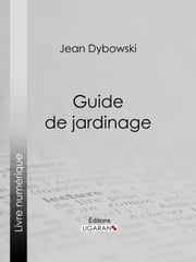 Guide de jardinage ebook by Jean Dybowski, Ligaran