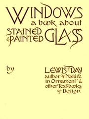Windows, A Book About Stained and Painted Glass ebook by Lewis F. Day