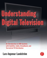 Understanding Digital Television - An Introduction to DVB Systems with Satellite, Cable, Broadband and Terrestrial TV Distribution ebook by Lars-Ingemar Lundstrom