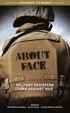 About Face - Military Resisters Turn Against War ebook by Buff Whitman-Bradley, Sarah Lazare, Cynthia Whitman-Bradley
