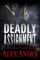 Deadly Assignment - Patriotic Action & Adventure - Aaron Hardy, #3 ebook by Alex Ander