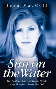 Sun on the Water - The Brilliant Life and Tragic Death of my Daughter Kirsty MacColl