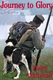 Journey to Glory: A Story of a Civil War Soldier and his Dog ebook by Haley Whitehall