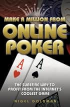 Make a Million from Online Poker - The Surefire Way to Profit from the Internet's Coolest Game ebook by Howard/Nigel Montgomery