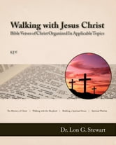 Walking with Jesus Christ (Bible Verses of Christ Organized In Applicable Topics) ebook by Dr. Lon G. Stewart