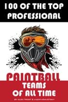 100 of the Top Professional Paintball Teams of All Time ebook by alex trostanetskiy