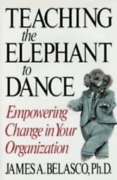 Teaching The Elephant To Dance ebook by James A. Belasco, Ph.D.