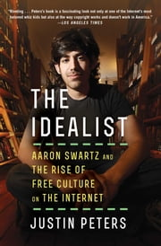 The Idealist - Aaron Swartz and the Rise of Free Culture on the Internet ebook by Justin Peters