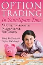 Option Trading in Your Spare Time - A Guide to Financial Independence for Women ebook by Virginia McCullough, Wendy Kirkland