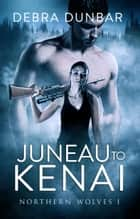 Juneau to Kenai ebook by Debra Dunbar