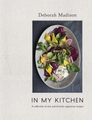 In My Kitchen - A Collection of New and Favorite Vegetarian Recipes ebook by Deborah Madison