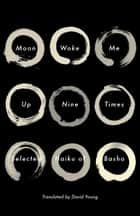 Moon Woke Me Up Nine Times - Selected Haiku of Basho ebook by Matsuo Basho, David Young