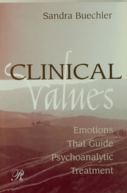 Clinical Values - Emotions That Guide Psychoanalytic Treatment ebook by Sandra Buechler