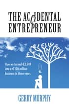 The Accidental Entrepreneur - How We Turned €3,749 into a 100 Million Business in Three Years ebook by Gerry Murphy