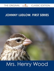 Johnny Ludlow. First Series - The Original Classic Edition ebook by Mrs. Henry Wood