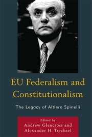 EU Federalism and Constitutionalism - The Legacy of Altiero Spinelli ebook by Andrew Glencross,Alexander H. Trechsel,Stefano Bartolini,Pier-Virgilio D'Astoli,Sergio Fabbrini,Jean-Marie Palayret,Paolo Ponzano,Bruno de Witte