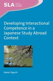 Developing Interactional Competence in a Japanese Study Abroad Context ebook by Naoko Taguchi