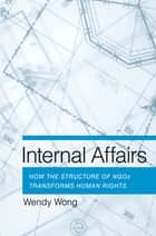 Internal Affairs - How the Structure of NGOs Transforms Human Rights ebook by Wendy H. Wong
