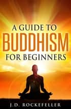 A Guide to Buddhism for Beginners ebook by J.D. Rockefeller