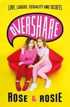 Overshare - Love, Laughs, Sexuality and Secrets ebook by Rose Ellen Dix, Rosie Spaughton