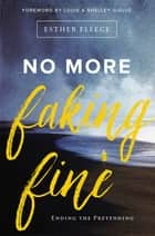 No More Faking Fine - Ending the Pretending ebook by Esther Fleece, Louie and Shelley Giglio